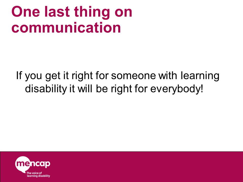 One last thing on communication If you get it right for someone with learning disability it will be right for everybody!