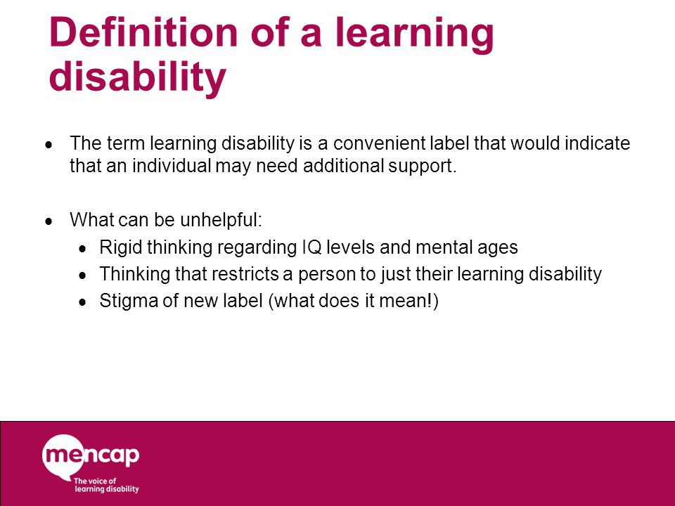 Definition of a learning disability  The term learning disability is a convenient label that would indicate that an individual may need additional support.