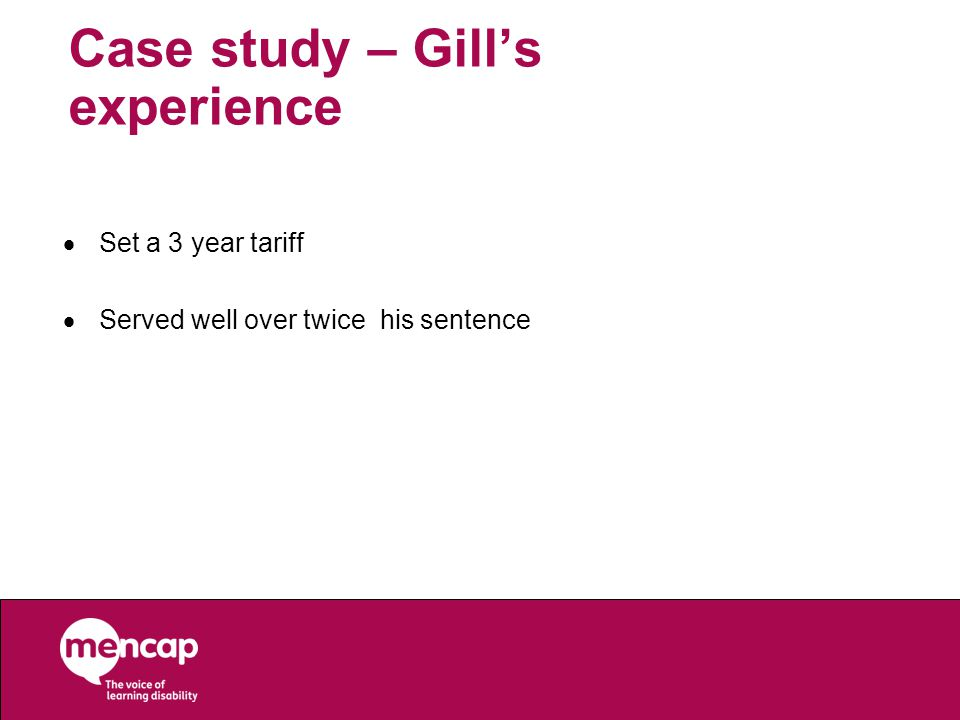 Case study – Gill's experience  Set a 3 year tariff  Served well over twice his sentence