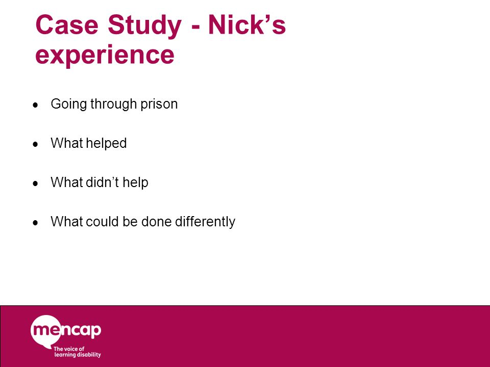 Case Study - Nick's experience  Going through prison  What helped  What didn't help  What could be done differently