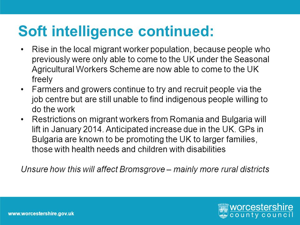 www.worcestershire.gov.uk Soft intelligence continued: Rise in the local migrant worker population, because people who previously were only able to come to the UK under the Seasonal Agricultural Workers Scheme are now able to come to the UK freely Farmers and growers continue to try and recruit people via the job centre but are still unable to find indigenous people willing to do the work Restrictions on migrant workers from Romania and Bulgaria will lift in January 2014.