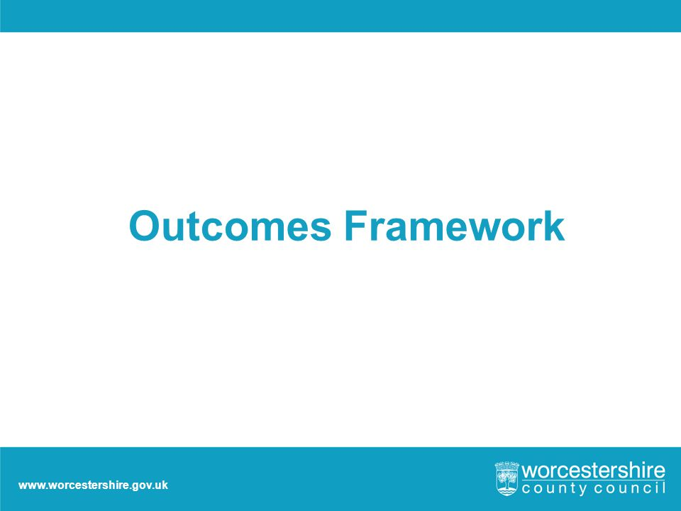 www.worcestershire.gov.uk Outcomes Framework