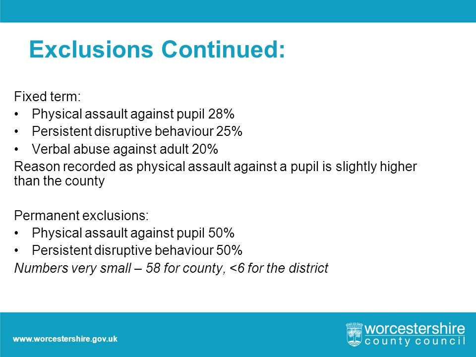 www.worcestershire.gov.uk Exclusions Continued: Fixed term: Physical assault against pupil 28% Persistent disruptive behaviour 25% Verbal abuse against adult 20% Reason recorded as physical assault against a pupil is slightly higher than the county Permanent exclusions: Physical assault against pupil 50% Persistent disruptive behaviour 50% Numbers very small – 58 for county, <6 for the district