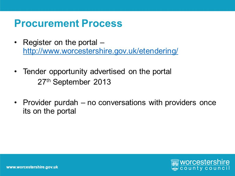 www.worcestershire.gov.uk Procurement Process Register on the portal – http://www.worcestershire.gov.uk/etendering/ http://www.worcestershire.gov.uk/etendering/ Tender opportunity advertised on the portal 27 th September 2013 Provider purdah – no conversations with providers once its on the portal