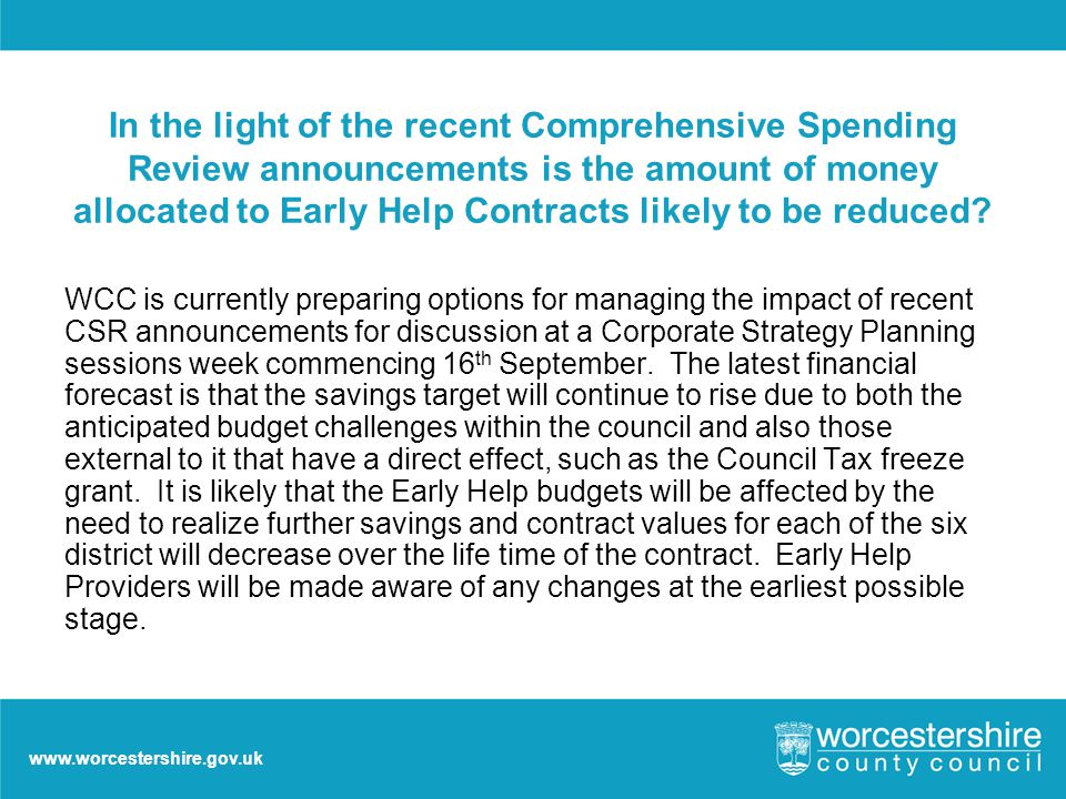 www.worcestershire.gov.uk In the light of the recent Comprehensive Spending Review announcements is the amount of money allocated to Early Help Contracts likely to be reduced.