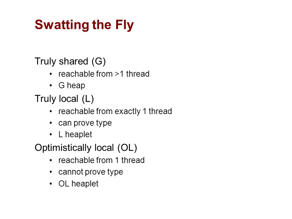 Truly shared (G) reachable from >1 thread G heap Truly local (L) reachable from exactly 1 thread can prove type L heaplet Optimistically local (OL) reachable from 1 thread cannot prove type OL heaplet Swatting the Fly