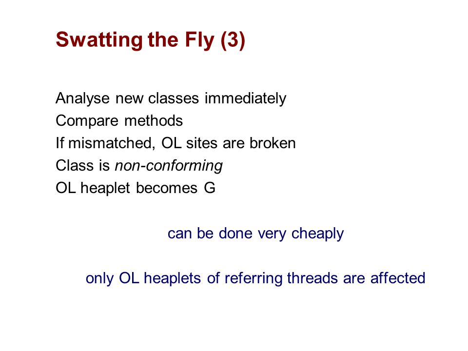 Analyse new classes immediately Compare methods If mismatched, OL sites are broken Class is non-conforming OL heaplet becomes G can be done very cheaply only OL heaplets of referring threads are affected Swatting the Fly (3)
