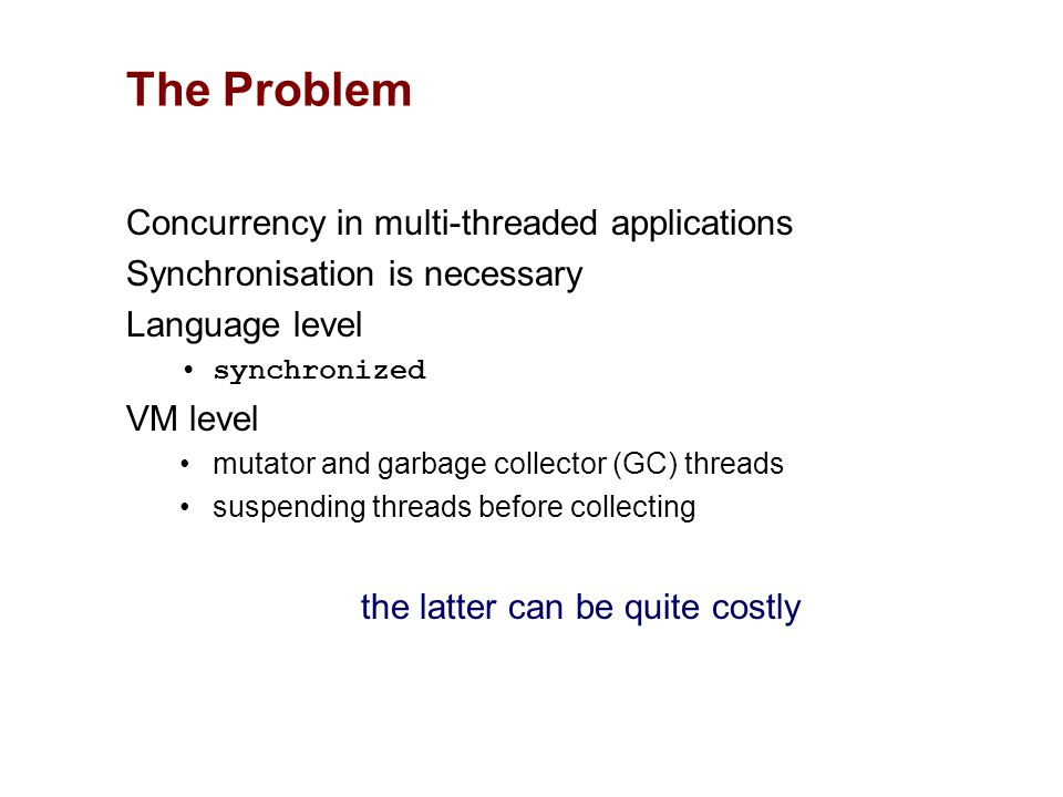 Concurrency in multi-threaded applications Synchronisation is necessary Language level synchronized VM level mutator and garbage collector (GC) threads suspending threads before collecting the latter can be quite costly The Problem