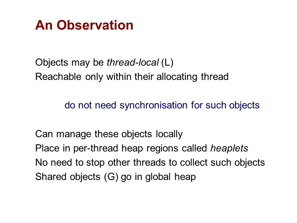 Objects may be thread-local (L) Reachable only within their allocating thread do not need synchronisation for such objects Can manage these objects locally Place in per-thread heap regions called heaplets No need to stop other threads to collect such objects Shared objects (G) go in global heap An Observation