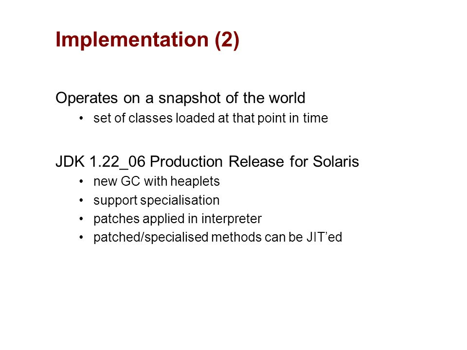 Implementation (2) Operates on a snapshot of the world set of classes loaded at that point in time JDK 1.22_06 Production Release for Solaris new GC with heaplets support specialisation patches applied in interpreter patched/specialised methods can be JIT'ed