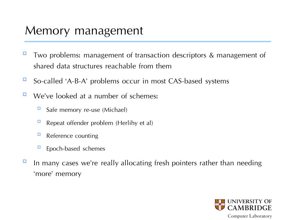 Memory management a5: a1:  Two problems: management of transaction descriptors & management of shared data structures reachable from them  So-called 'A-B-A' problems occur in most CAS-based systems  We've looked at a number of schemes:  Safe memory re-use (Michael)  Repeat offender problem (Herlihy et al)  Reference counting  Epoch-based schemes  In many cases we're really allocating fresh pointers rather than needing 'more' memory