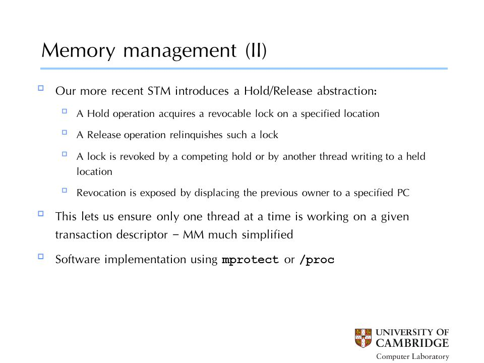 Memory management (II) a5: a1:  Our more recent STM introduces a Hold/Release abstraction:  A Hold operation acquires a revocable lock on a specified location  A Release operation relinquishes such a lock  A lock is revoked by a competing hold or by another thread writing to a held location  Revocation is exposed by displacing the previous owner to a specified PC  This lets us ensure only one thread at a time is working on a given transaction descriptor – MM much simplified  Software implementation using mprotect or /proc