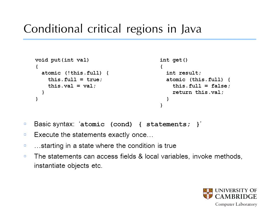 Conditional critical regions in Java void put(int val) { atomic (!this.full) { this.full = true; this.val = val; } int get() { int result; atomic (this.full) { this.full = false; return this.val; }  Basic syntax: ' atomic (cond) { statements; } '  Execute the statements exactly once…  …starting in a state where the condition is true  The statements can access fields & local variables, invoke methods, instantiate objects etc.