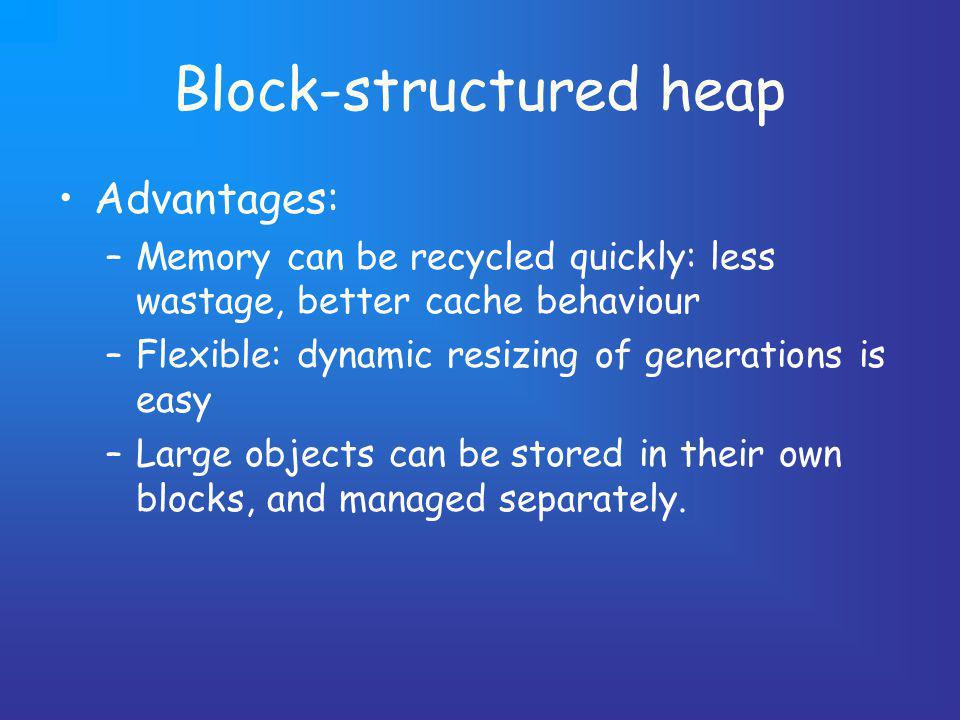 Block-structured heap Advantages: –Memory can be recycled quickly: less wastage, better cache behaviour –Flexible: dynamic resizing of generations is easy –Large objects can be stored in their own blocks, and managed separately.
