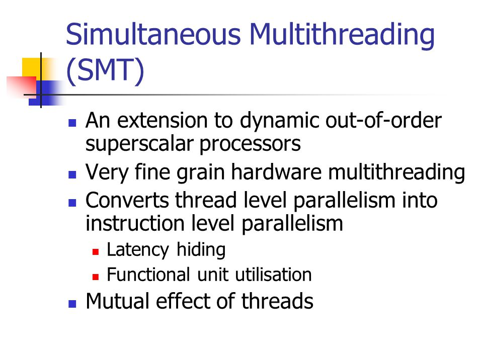 Simultaneous Multithreading (SMT) An extension to dynamic out-of-order superscalar processors Very fine grain hardware multithreading Converts thread level parallelism into instruction level parallelism Latency hiding Functional unit utilisation Mutual effect of threads