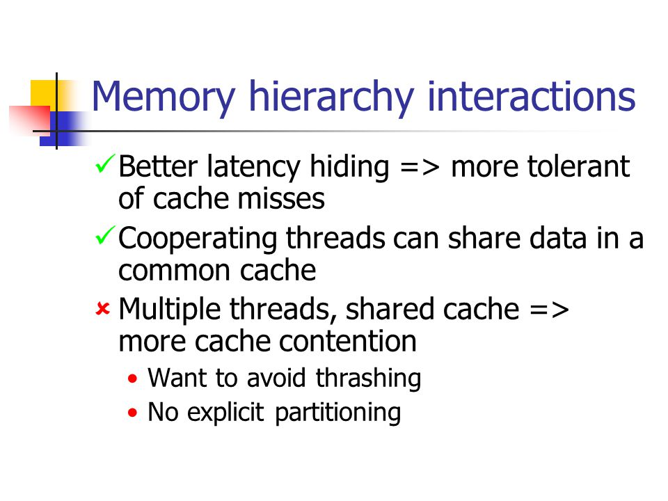 Memory hierarchy interactions Better latency hiding => more tolerant of cache misses Cooperating threads can share data in a common cache  Multiple threads, shared cache => more cache contention Want to avoid thrashing No explicit partitioning