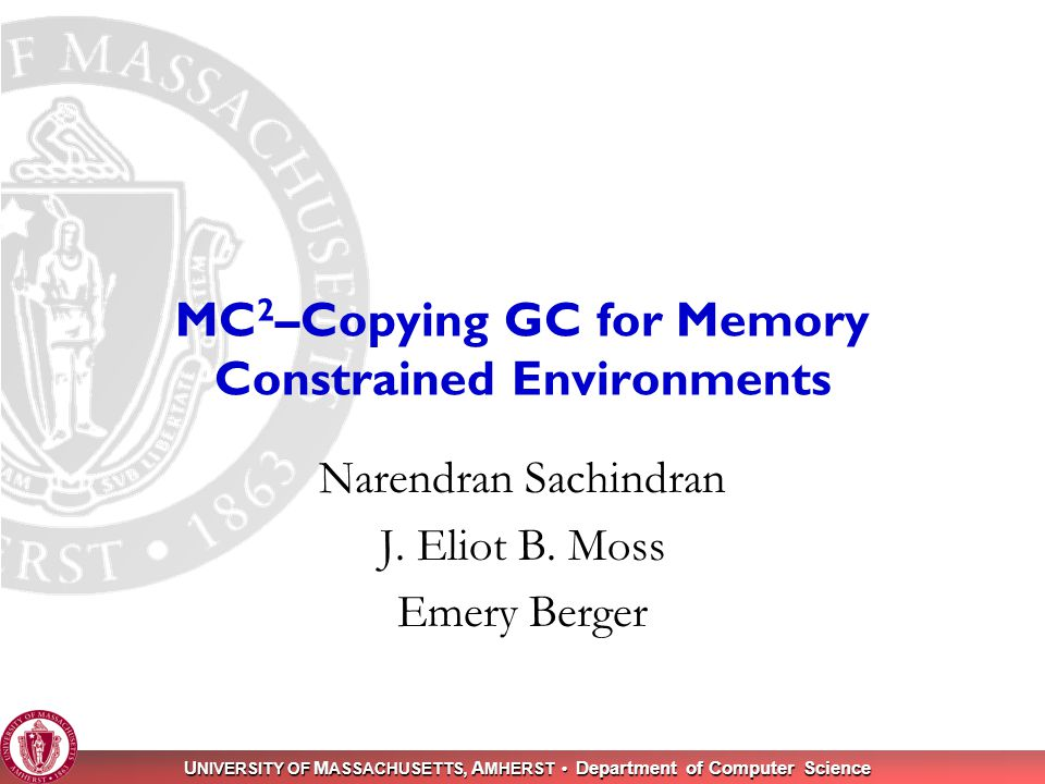 U NIVERSITY OF M ASSACHUSETTS, A MHERST Department of Computer Science 1 MC 2 –Copying GC for Memory Constrained Environments Narendran Sachindran J.