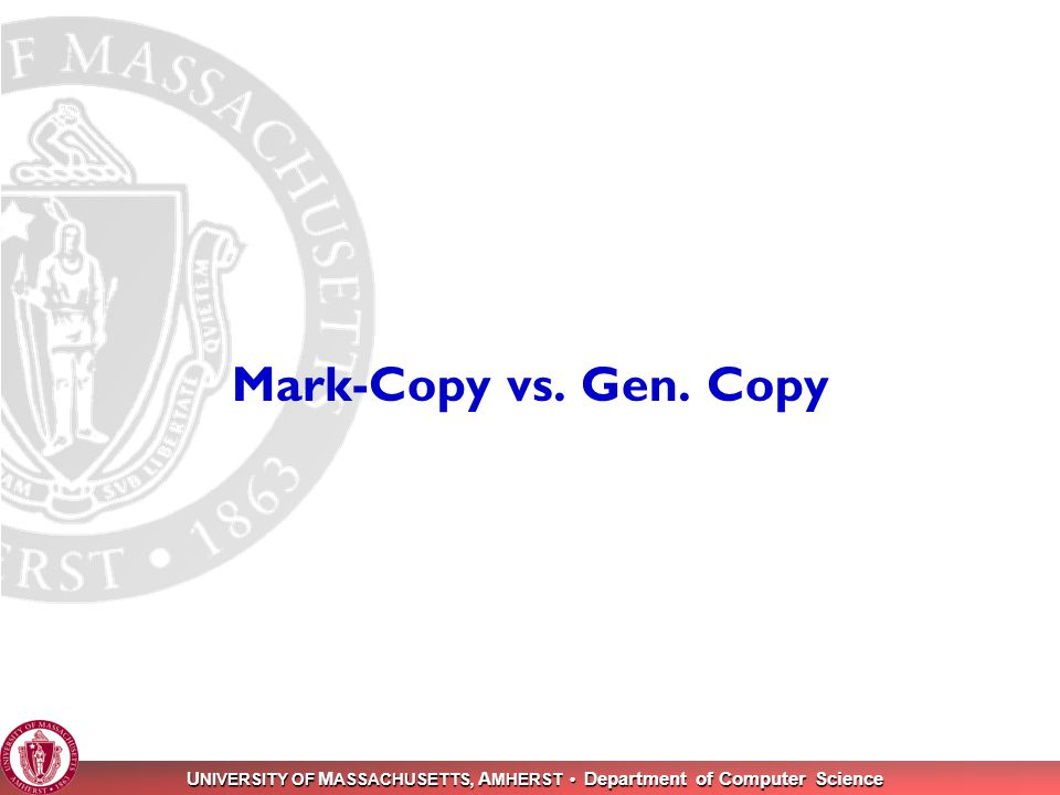 U NIVERSITY OF M ASSACHUSETTS, A MHERST Department of Computer Science 10 Mark-Copy vs. Gen. Copy