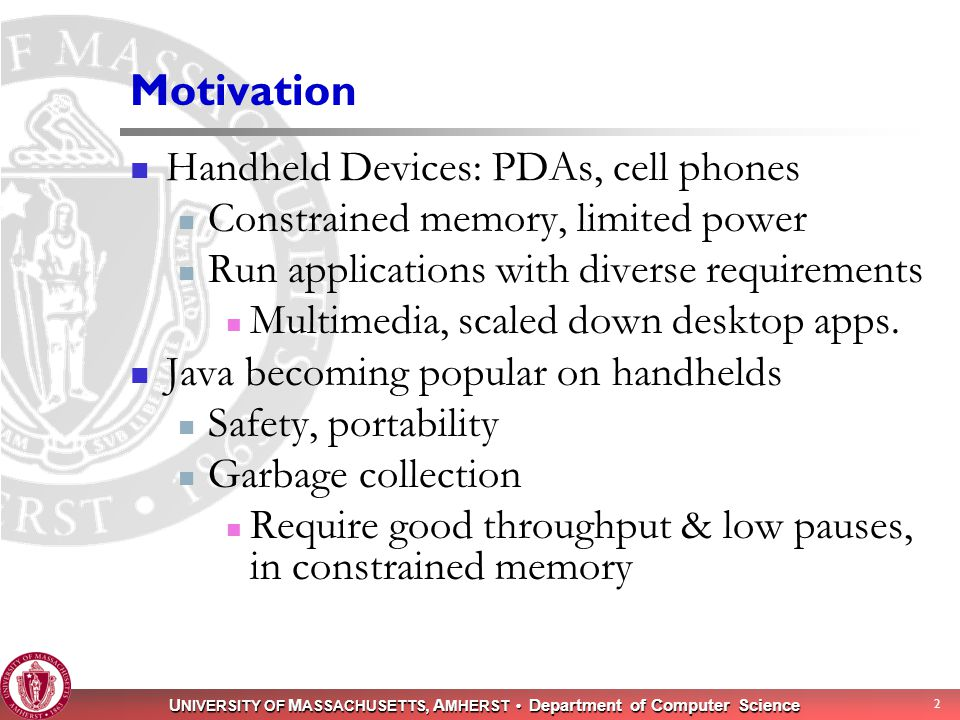 U NIVERSITY OF M ASSACHUSETTS, A MHERST Department of Computer Science 2 Motivation Handheld Devices: PDAs, cell phones Constrained memory, limited po
