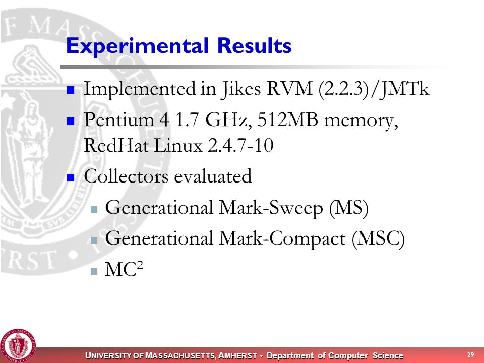 U NIVERSITY OF M ASSACHUSETTS, A MHERST Department of Computer Science 29 Experimental Results Implemented in Jikes RVM (2.2.3)/JMTk Pentium 4 1.7 GHz