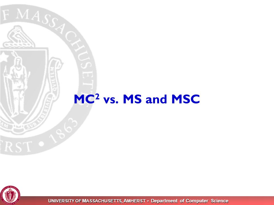 U NIVERSITY OF M ASSACHUSETTS, A MHERST Department of Computer Science 39 MC 2 vs. MS and MSC