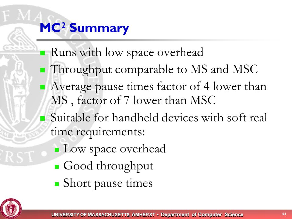 U NIVERSITY OF M ASSACHUSETTS, A MHERST Department of Computer Science 44 MC 2 Summary Runs with low space overhead Throughput comparable to MS and MS