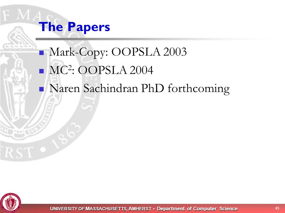 U NIVERSITY OF M ASSACHUSETTS, A MHERST Department of Computer Science 45 The Papers Mark-Copy: OOPSLA 2003 MC 2 : OOPSLA 2004 Naren Sachindran PhD fo