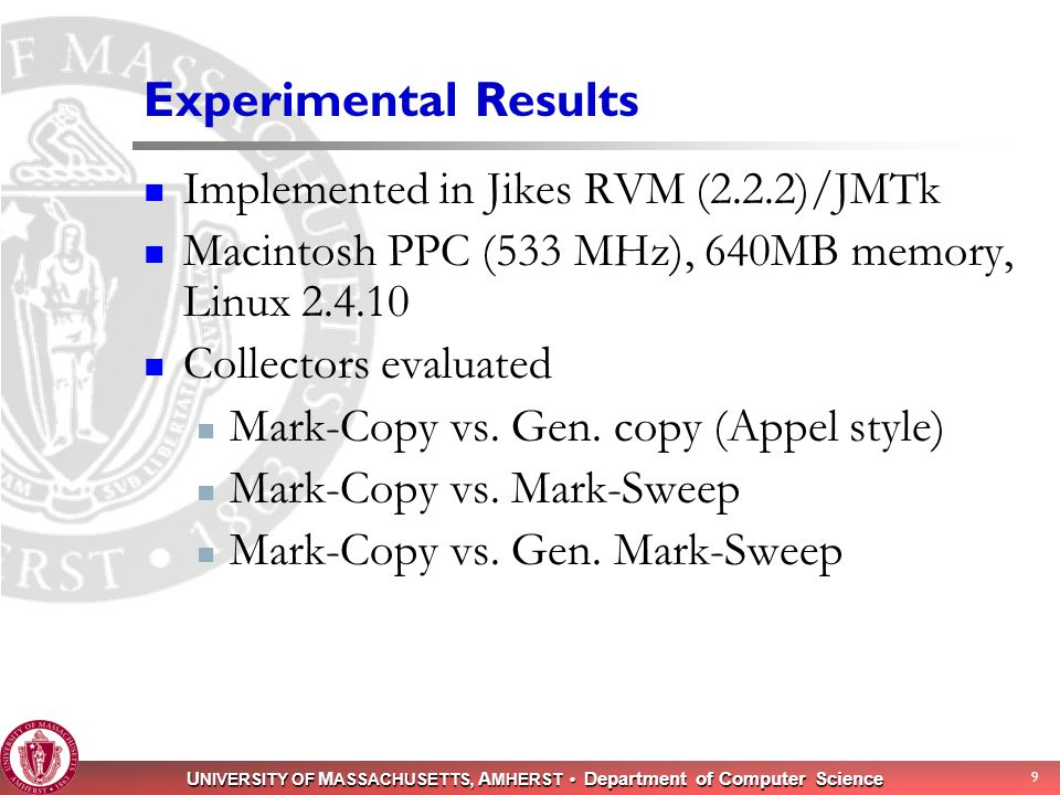 U NIVERSITY OF M ASSACHUSETTS, A MHERST Department of Computer Science 9 Experimental Results Implemented in Jikes RVM (2.2.2)/JMTk Macintosh PPC (533