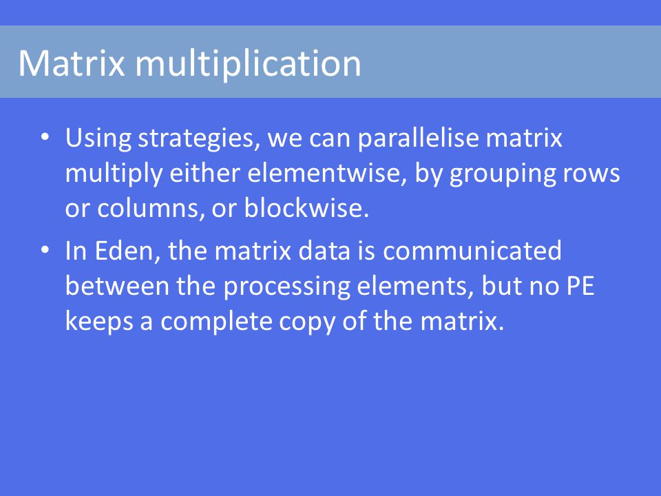 Matrix multiplication Using strategies, we can parallelise matrix multiply either elementwise, by grouping rows or columns, or blockwise.
