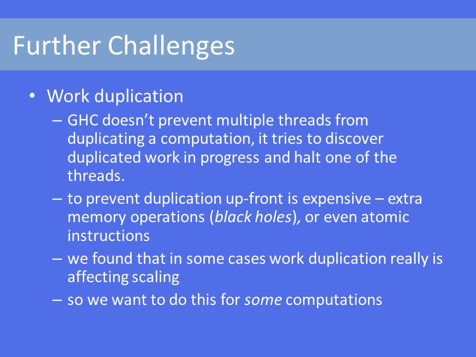 Further Challenges Work duplication – GHC doesn't prevent multiple threads from duplicating a computation, it tries to discover duplicated work in progress and halt one of the threads.