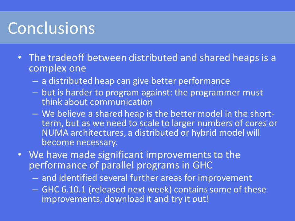 Conclusions The tradeoff between distributed and shared heaps is a complex one – a distributed heap can give better performance – but is harder to program against: the programmer must think about communication – We believe a shared heap is the better model in the short- term, but as we need to scale to larger numbers of cores or NUMA architectures, a distributed or hybrid model will become necessary.