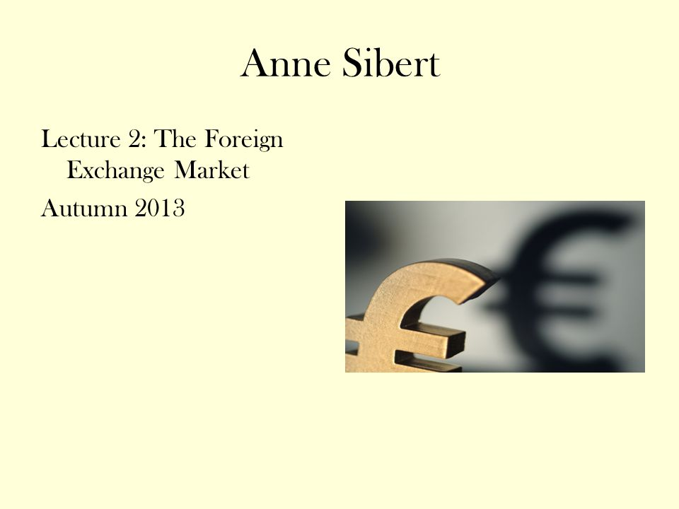 Anne Sibert Lecture 2: The Foreign Exchange Market Autumn 2013