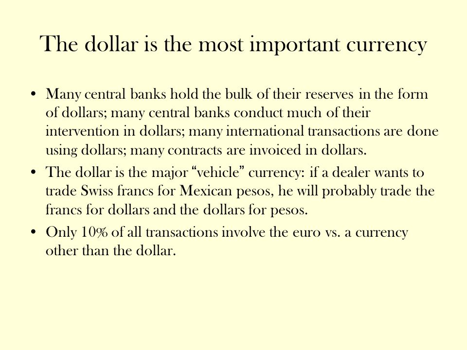 The dollar is the most important currency Many central banks hold the bulk of their reserves in the form of dollars; many central banks conduct much of their intervention in dollars; many international transactions are done using dollars; many contracts are invoiced in dollars.