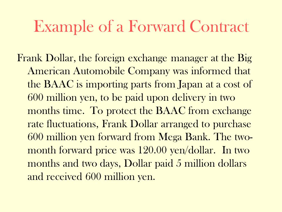 Example of a Forward Contract Frank Dollar, the foreign exchange manager at the Big American Automobile Company was informed that the BAAC is importing parts from Japan at a cost of 600 million yen, to be paid upon delivery in two months time.