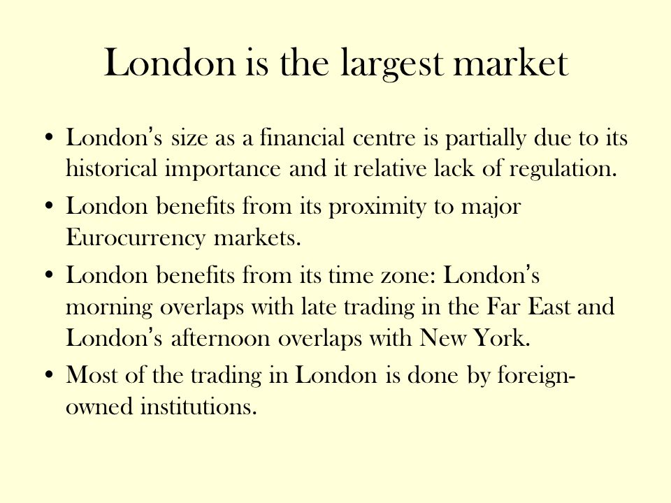 London is the largest market London's size as a financial centre is partially due to its historical importance and it relative lack of regulation.