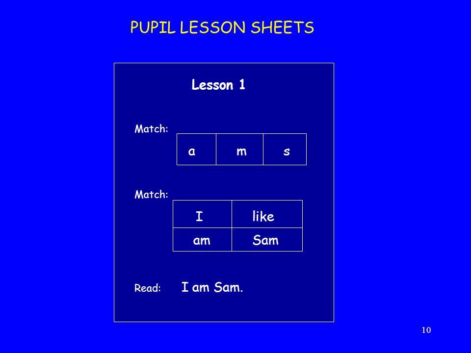 10 PUPIL LESSON SHEETS Lesson 1 Match: a m s Match: I like am Sam Read: I am Sam.
