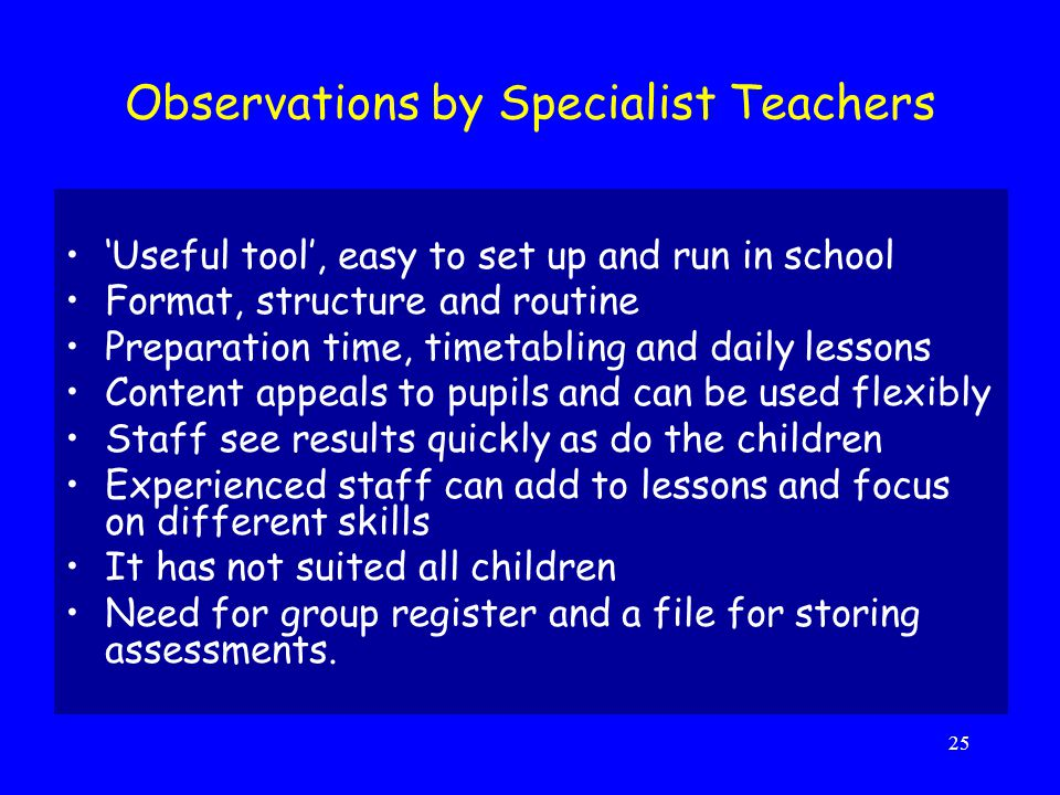 25 Observations by Specialist Teachers 'Useful tool', easy to set up and run in school Format, structure and routine Preparation time, timetabling and