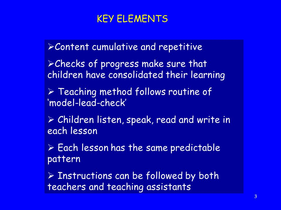 3 KEY ELEMENTS  Content cumulative and repetitive  Checks of progress make sure that children have consolidated their learning  Teaching method fol