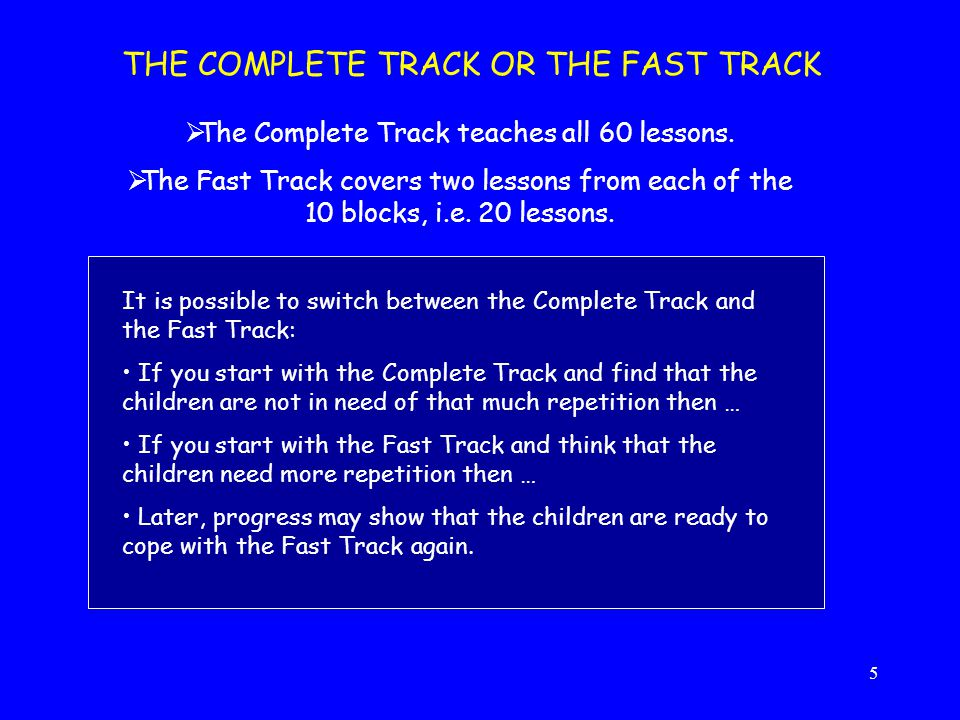5 THE COMPLETE TRACK OR THE FAST TRACK  The Complete Track teaches all 60 lessons.  The Fast Track covers two lessons from each of the 10 blocks, i.