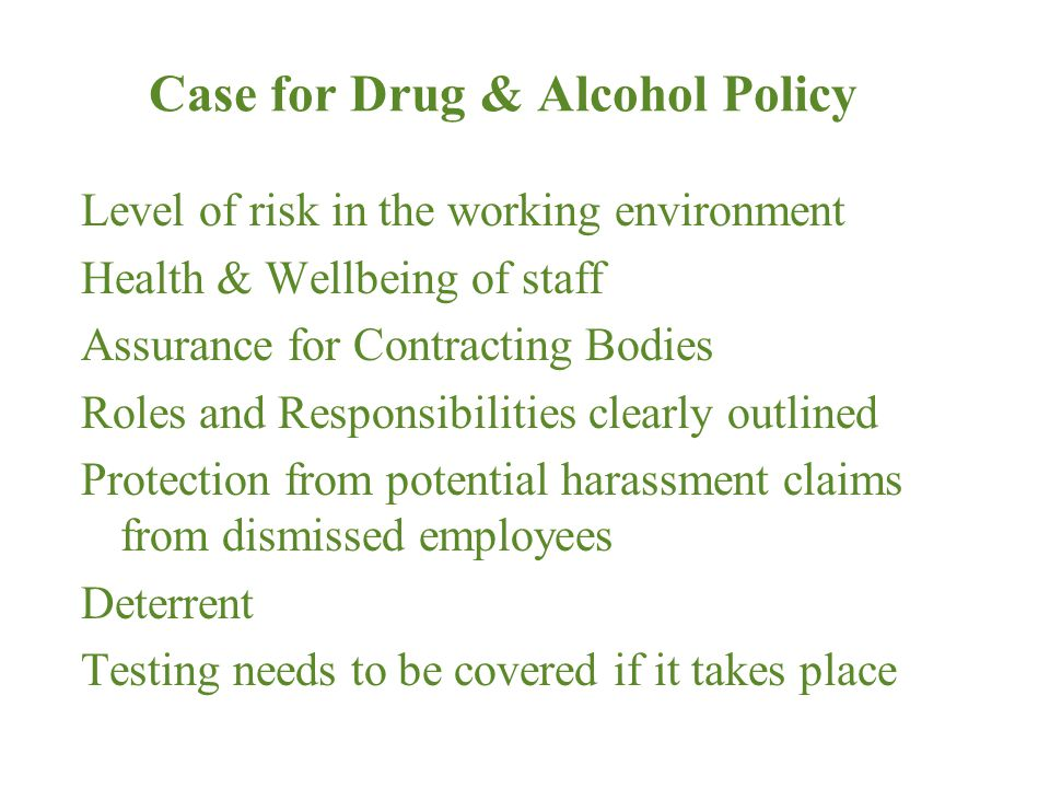Case for Drug & Alcohol Policy Level of risk in the working environment Health & Wellbeing of staff Assurance for Contracting Bodies Roles and Responsibilities clearly outlined Protection from potential harassment claims from dismissed employees Deterrent Testing needs to be covered if it takes place