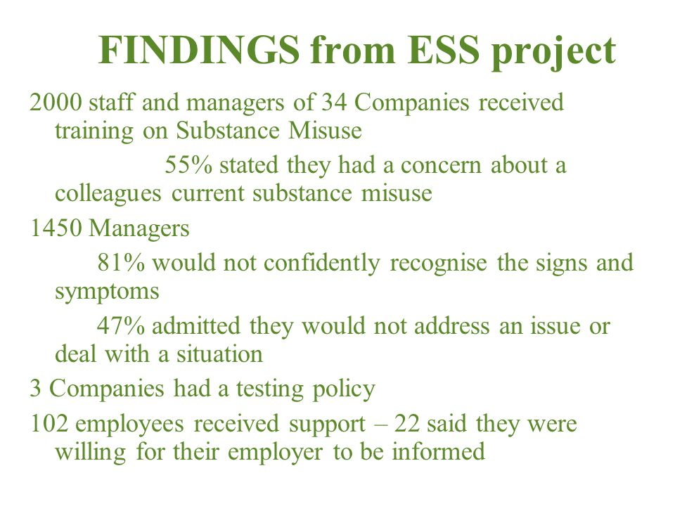 FINDINGS from ESS project 2000 staff and managers of 34 Companies received training on Substance Misuse 55% stated they had a concern about a colleagues current substance misuse 1450 Managers 81% would not confidently recognise the signs and symptoms 47% admitted they would not address an issue or deal with a situation 3 Companies had a testing policy 102 employees received support – 22 said they were willing for their employer to be informed