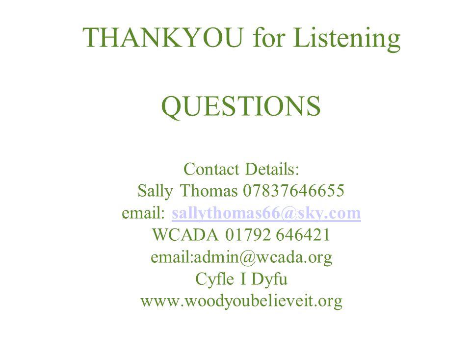 THANKYOU for Listening QUESTIONS Contact Details: Sally Thomas 07837646655 email: sallythomas66@sky.com WCADA 01792 646421 email:admin@wcada.org Cyfle I Dyfu www.woodyoubelieveit.orgsallythomas66@sky.com