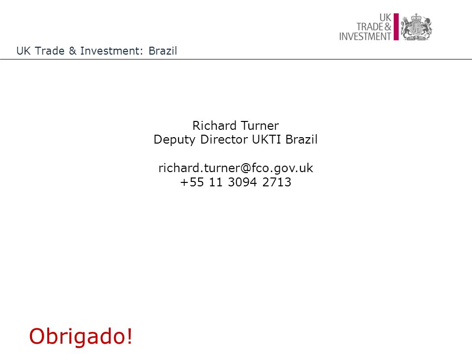 Obrigado! Richard Turner Deputy Director UKTI Brazil richard.turner@fco.gov.uk +55 11 3094 2713 UK Trade & Investment: Brazil