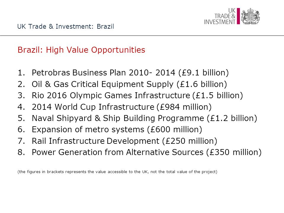 UK Trade & Investment: Brazil Brazil: High Value Opportunities 1.Petrobras Business Plan 2010- 2014 (£9.1 billion) 2.Oil & Gas Critical Equipment Supply (£1.6 billion) 3.Rio 2016 Olympic Games Infrastructure (£1.5 billion) 4.2014 World Cup Infrastructure (£984 million) 5.Naval Shipyard & Ship Building Programme (£1.2 billion) 6.Expansion of metro systems (£600 million) 7.Rail Infrastructure Development (£250 million) 8.Power Generation from Alternative Sources (£350 million) (the figures in brackets represents the value accessible to the UK, not the total value of the project)