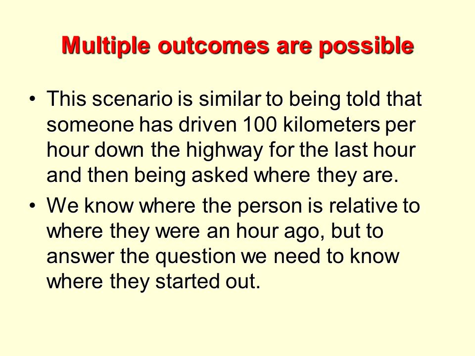 Multiple outcomes are possible This scenario is similar to being told that someone has driven 100 kilometers per hour down the highway for the last hour and then being asked where they are.This scenario is similar to being told that someone has driven 100 kilometers per hour down the highway for the last hour and then being asked where they are.