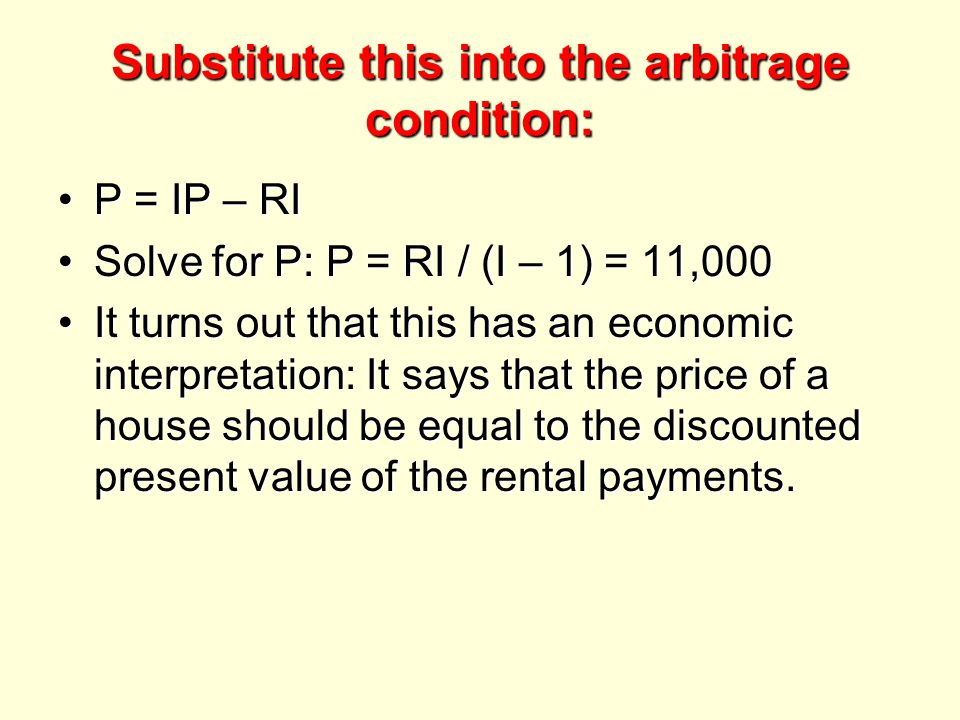 Substitute this into the arbitrage condition: P = IP – RIP = IP – RI Solve for P: P = RI / (I – 1) = 11,000Solve for P: P = RI / (I – 1) = 11,000 It turns out that this has an economic interpretation: It says that the price of a house should be equal to the discounted present value of the rental payments.It turns out that this has an economic interpretation: It says that the price of a house should be equal to the discounted present value of the rental payments.