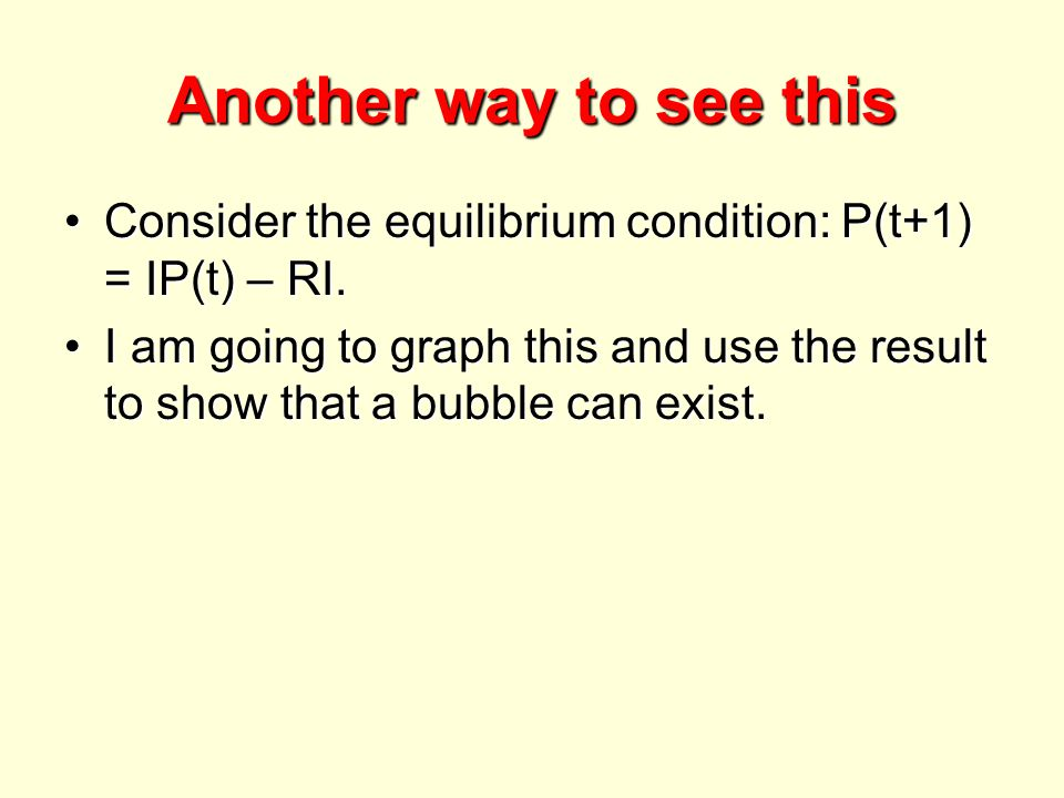 Another way to see this Consider the equilibrium condition: P(t+1) = IP(t) – RI.Consider the equilibrium condition: P(t+1) = IP(t) – RI. I am going to