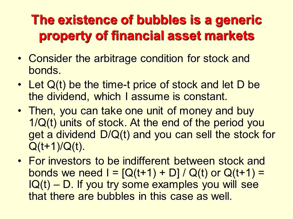 The existence of bubbles is a generic property of financial asset markets Consider the arbitrage condition for stock and bonds.Consider the arbitrage condition for stock and bonds.