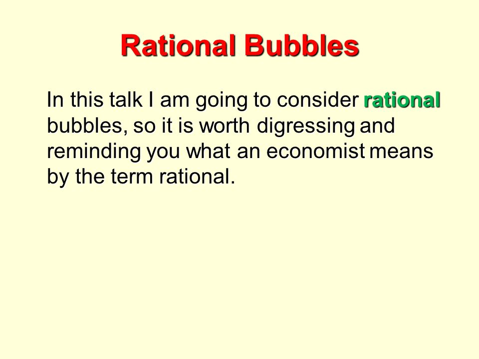 Rational Bubbles In this talk I am going to consider rational bubbles, so it is worth digressing and reminding you what an economist means by the term rational.