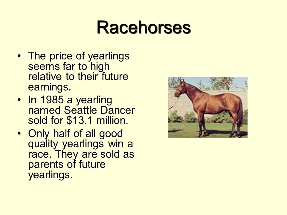 Racehorses The price of yearlings seems far to high relative to their future earnings.The price of yearlings seems far to high relative to their future earnings.